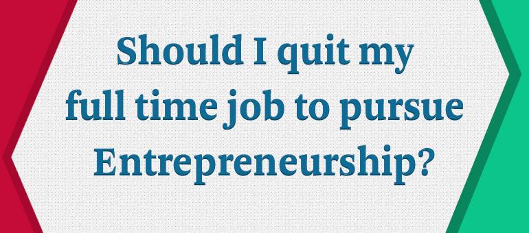 Should I quit my full time job to pursue Entrepreneurship?