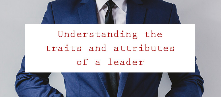 Understanding the Traits and Attributes of a Leader